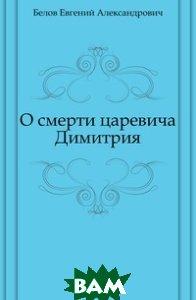 Купить О смерти царевича Димитрия, Книга по Требованию, Белов Евгений Александрович, 978-5-4241-6308-1