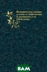 Купить Исторические чтения о языке и словесности в заседаниях 2-го Отделения. Т.1., Книга по Требованию, 978-5-4241-6326-5