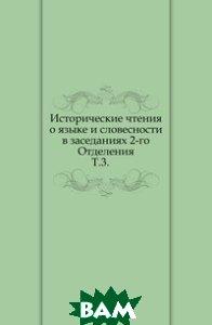 Купить Исторические чтения о языке и словесности в заседаниях 2-го Отделения. Т.3., Книга по Требованию, 978-5-4241-6330-2