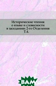 Купить Исторические чтения о языке и словесности в заседаниях 2-го Отделения. Т.4., Книга по Требованию, 978-5-4241-6333-3
