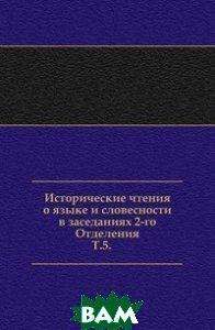 Купить Исторические чтения о языке и словесности в заседаниях 2-го Отделения. Т.5., Книга по Требованию, 978-5-4241-6334-0