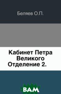 Купить Кабинет Петра Великого. Отделение 2., Книга по Требованию, Беляев О.П., 978-5-4241-6407-1