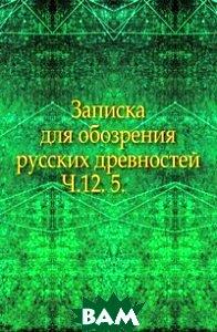 Купить Записка для обозрения русских древностей. Ч.12. 5., Книга по Требованию, 978-5-4241-6494-1