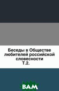 Купить Беседы в Обществе любителей российской словесности. Т.2., Книга по Требованию, 978-5-4241-6504-7