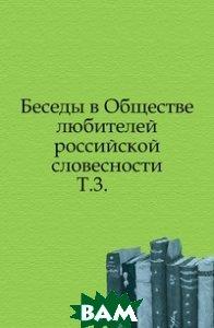 Купить Беседы в Обществе любителей российской словесности. Т.3., Книга по Требованию, 978-5-4241-6506-1