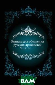 Купить Записка для обозрения русских древностей. Ч.17. 3., Книга по Требованию, 978-5-4241-6512-2