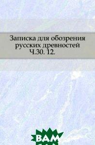 Купить Записка для обозрения русских древностей. Ч.30. 12., Книга по Требованию, 978-5-4241-6564-1