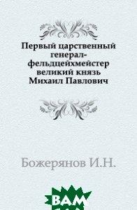 Первый царственный генерал-фельдцейхмейстер великий князь Михаил Павлович.