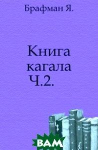 Купить Книга кагала. Ч.2., Книга по Требованию, Брафман Я., 978-5-4241-6858-1