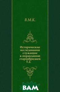 Купить Исторические исследования служащие к оправданию старообрядцев. Т.2., Книга по Требованию, В.М.К., 978-5-4241-7093-5