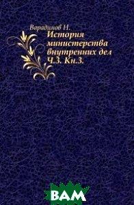 Купить История министерства внутренних дел. Ч.3. Кн.3., Книга по Требованию, Варадинов Н., 978-5-4241-7125-3