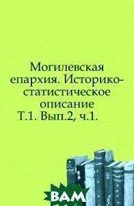 Купить Могилевская епархия. Историко-статистическое описание. Т.1. Вып.2, ч.1., Книга по Требованию, 978-5-4241-7126-0