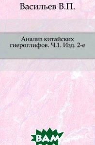Купить Анализ китайских гиероглифов. Часть 1, Книга по Требованию, Васильев В.П., 978-5-4241-7147-5