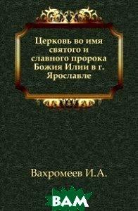 Купить Церковь во имя святого и славного пророка Божия Илии в г. Ярославле., Книга по Требованию, Вахромеев И.А., 978-5-4241-7180-2