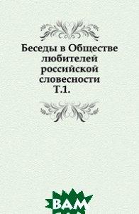 Купить Беседы в Обществе любителей российской словесности. Т.1., Книга по Требованию, 978-5-4241-7185-7