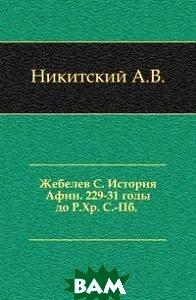 Жебелев С. История Афин. 229-31 годы до Р.Хр. С.-Пб. .