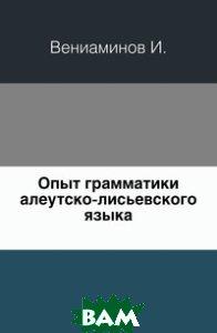 Купить Опыт грамматики алеутско-лисьевского языка., Книга по Требованию, Вениаминов И., 978-5-4241-7289-2