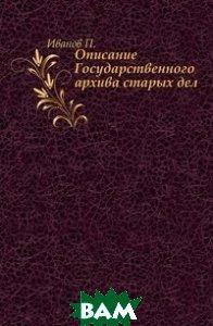 Купить Описание Государственного архива старых дел., Книга по Требованию, Иванов П., 978-5-4241-7303-5