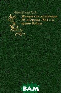 Женевская конвенция 10 августа 1864 г. и право войны.