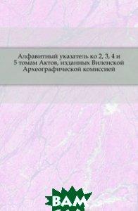 Купить Алфавитный указатель ко 2, 3, 4 и 5 томам Актов, изданных Виленской Археографической комиссией., Книга по Требованию, 978-5-4241-7459-9