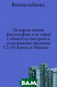 История новой философии в ее связи с общей культурой и отдельными науками. Т. 1 От Канта к Ницше.