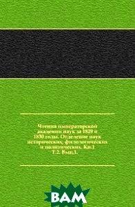 Купить Чтения императорской академии наук за 1829 и 1830 годы. Отделение наук исторических, филологических и политических. Кн.1. Т.2. Вып.1., Книга по Требованию, 978-5-4241-7491-9