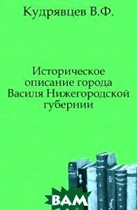 Купить Историческое описание города Василя Нижегородской губернии., Книга по Требованию, Кудрявцев В.Ф., 978-5-4241-7951-8