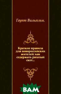 Купить Краткие правила для новороссийских жителей: как содержать рогатый скот..., Книга по Требованию, Гаупт Вильгельм, 978-5-4241-7963-1
