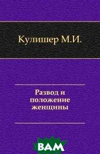 Купить Развод и положение женщины., Книга по Требованию, Кулишер М.И., 978-5-4241-8018-7