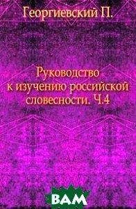 Купить Руководство к изучению российской словесности. Ч.4., Книга по Требованию, Георгиевский П., 978-5-4241-8081-1