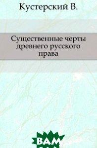 Купить Существенные черты древнего русского права., Книга по Требованию, Кустерский В., 978-5-4241-8090-3