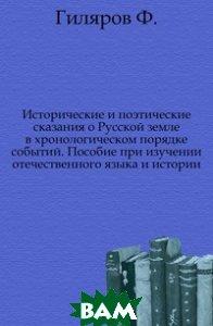 Исторические и поэтические сказания о Русской земле в хронологическом порядке событий. Пособие при изучении отечественного языка и истории.