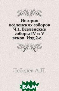 История вселенских соборов. Ч.1. Вселенские соборы IV и V веков. Изд.2-е.