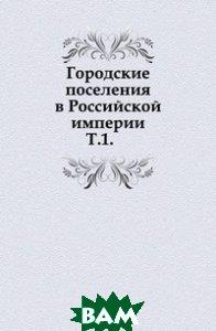 Купить Городские поселения в Российской империи. Т.1., Книга по Требованию, 978-5-4241-8440-6