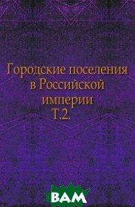 Купить Городские поселения в Российской империи. Т.2., Книга по Требованию, 978-5-4241-8444-4