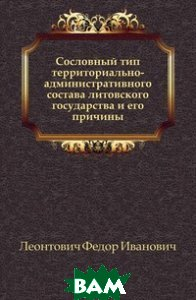 Купить Сословный тип территориально-административного состава литовского государства и его причины., Книга по Требованию, Леонтович Федор Иванович, 978-5-4241-8517-5