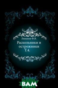Купить Раскольники и острожники. Т.4., Книга по Требованию, Ливанов Ф.В., 978-5-4241-8580-9