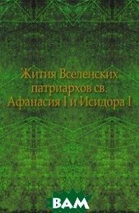 Купить Жития Вселенских патриархов св.Афанасия I и Исидора I., Книга по Требованию, 978-5-4241-8610-3