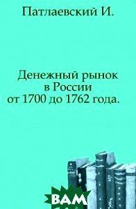 Купить Денежный рынок в России от 1700 до 1762 года. ., Книга по Требованию, Патлаевский И., 978-5-4241-8624-0