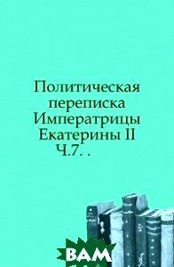 Политическая переписка Императрицы Екатерины II. Ч.7. .