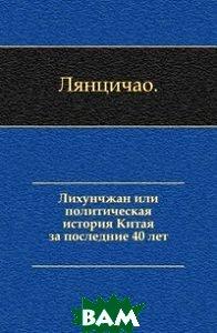 Купить Лихунчжан или политическая история Китая за последние 40 лет., Книга по Требованию, Лянцичао, 978-5-4241-8809-1