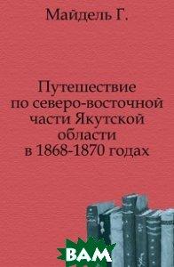Купить Путешествие по северо-восточной части Якутской области в 1868-1870 годах., Книга по Требованию, Майдель Г., 978-5-4241-8840-4
