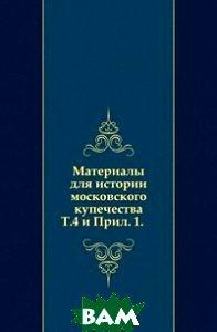 Материалы для истории московского купечества. Т.4 и Прил. 1.