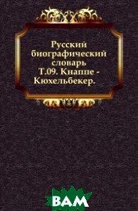 Купить Русский биографический словарь. Т.09. Кнаппе - Кюхельбекер., Книга по Требованию, 978-5-4241-9231-9