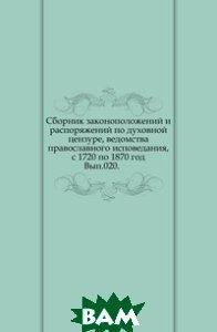 Купить Сборник законоположений и распоряжений по духовной цензуре, ведомства православного исповедания, с 1720 по 1870 год. Вып.020., Книга по Требованию, 978-5-4241-9309-5