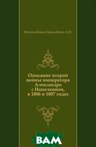 Купить Описание второй войны императора Александра с Наполеоном, в 1806 и 1807 годах., Книга по Требованию, Михайловский-Данилевский А.И., 978-5-4241-9475-7