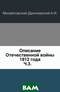 Купить Описание Отечественной войны 1812 года. Ч.3., Книга по Требованию, Михайловский-Данилевский А.И., 978-5-4241-9478-8