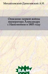 Описание первой войны императора Александра с Наполеоном в 1805 году., Книга по Требованию, Михайловский-Данилевский А.И., 978-5-4241-9479-5  - купить со скидкой