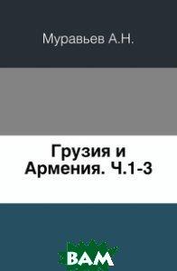 Купить Грузия и Армения. Ч.1-3., Книга по Требованию, А.Н. Муравьев, 978-5-4241-9594-5