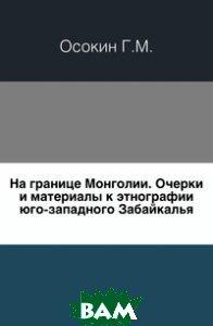 На границе Монголии. Очерки и материалы к этнографии юго-западного Забайкалья.